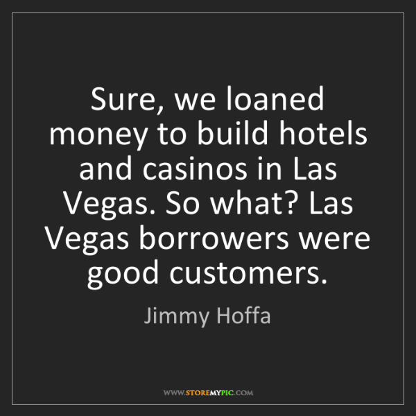 Jimmy Hoffa: Sure, we loaned money to build hotels and casinos in...