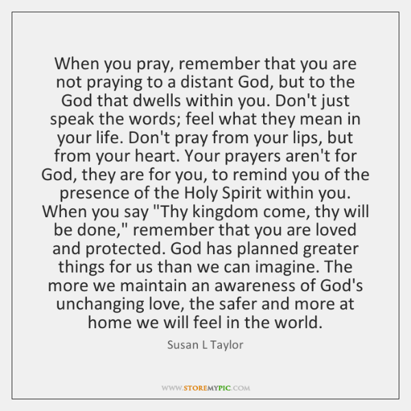 When you pray, remember that you are not praying to a distant ...