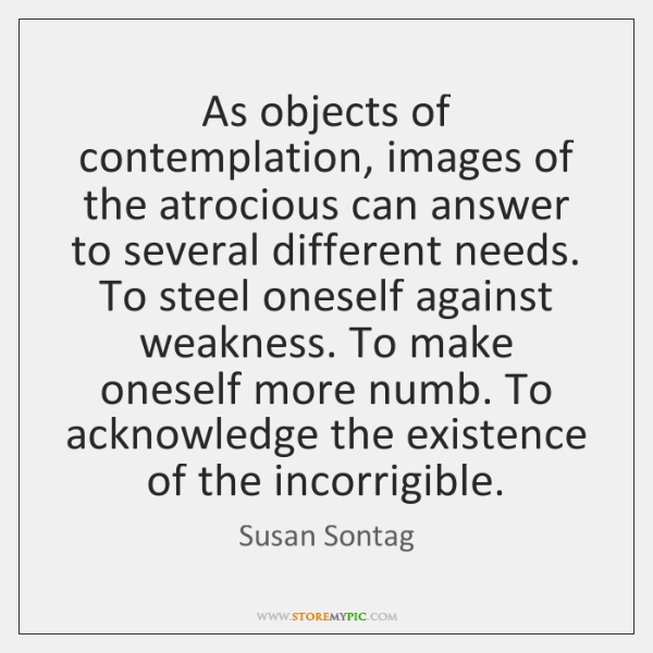 As objects of contemplation, images of the atrocious can answer to several ...