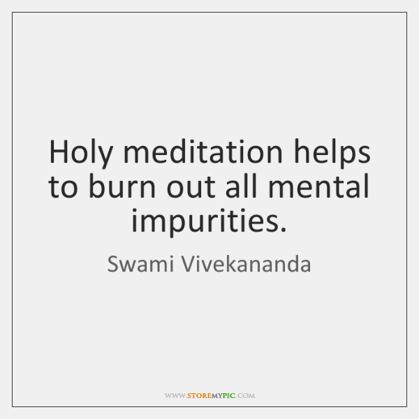 Holy meditation helps to burn out all mental impurities.