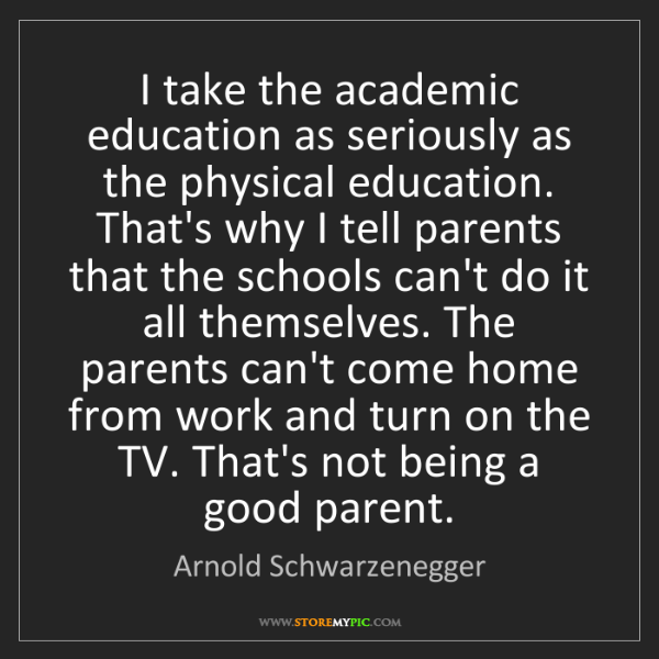Arnold Schwarzenegger: I take the academic education as seriously as the physical...