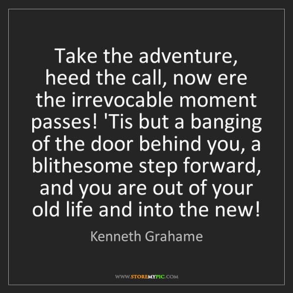 Kenneth Grahame: Take the adventure, heed the call, now ere the irrevocable...