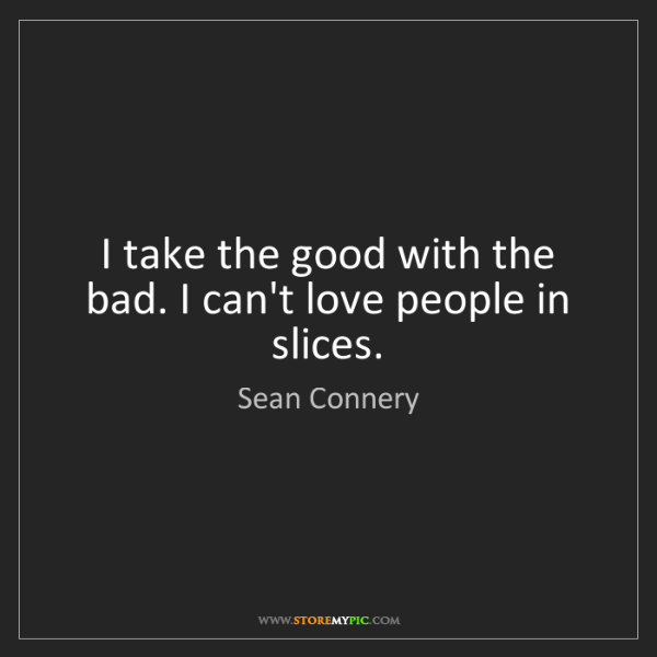 Sean Connery: I take the good with the bad. I can't love people in...