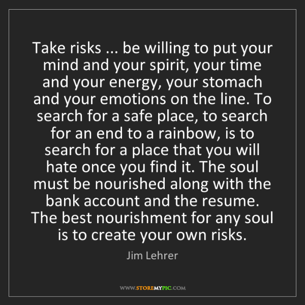 Jim Lehrer: Take risks ... be willing to put your mind and your spirit,...