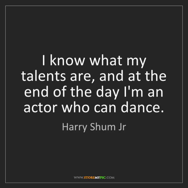 Harry Shum Jr: I know what my talents are, and at the end of the day...