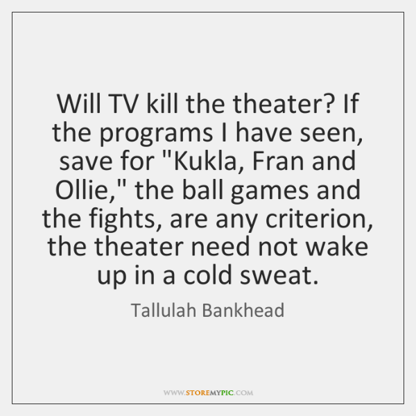 Will TV kill the theater? If the programs I have seen, save ...