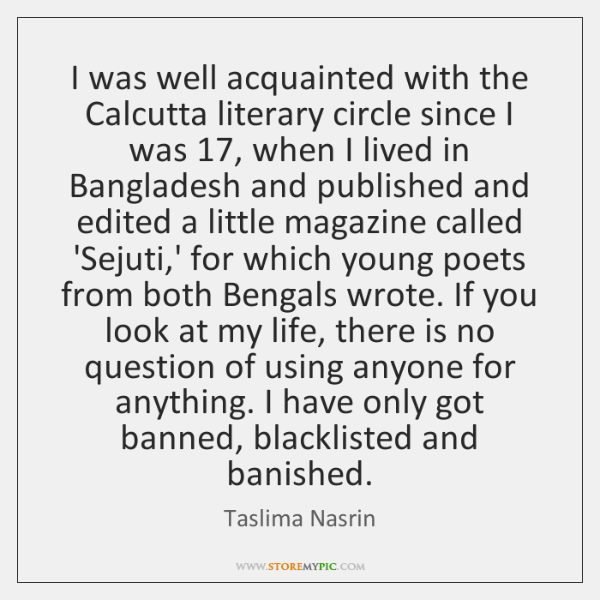 I was well acquainted with the Calcutta literary circle since I was 17, ...