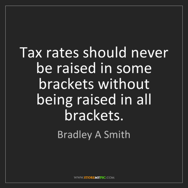Bradley A Smith: Tax rates should never be raised in some brackets without...