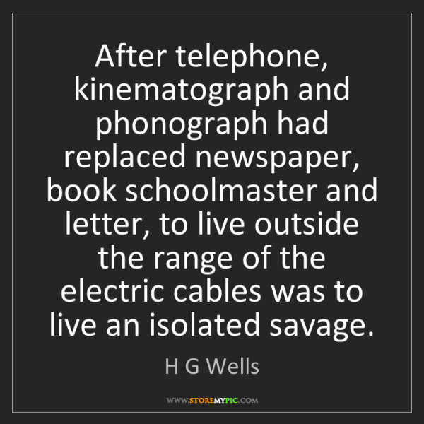 H G Wells: After telephone, kinematograph and phonograph had replaced...