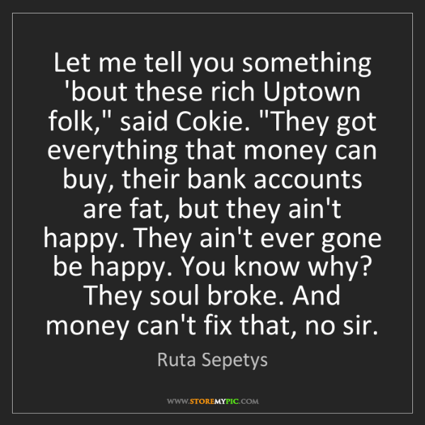 """Ruta Sepetys: Let me tell you something 'bout these rich Uptown folk,""""..."""