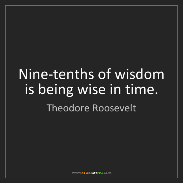 Theodore Roosevelt: Nine-tenths of wisdom is being wise in time.