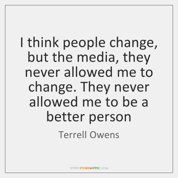 I think people change, but the media, they never allowed me to ...