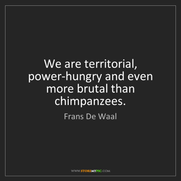 Frans De Waal: We are territorial, power-hungry and even more brutal...