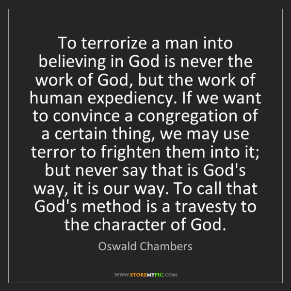 Oswald Chambers: To terrorize a man into believing in God is never the...