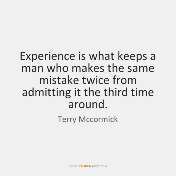 Experience is what keeps a man who makes the same mistake twice ...