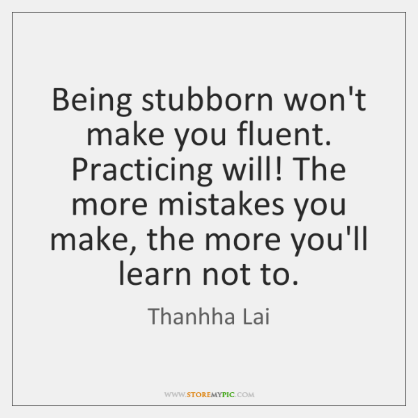 Being stubborn won't make you fluent. Practicing will! The more mistakes you ...
