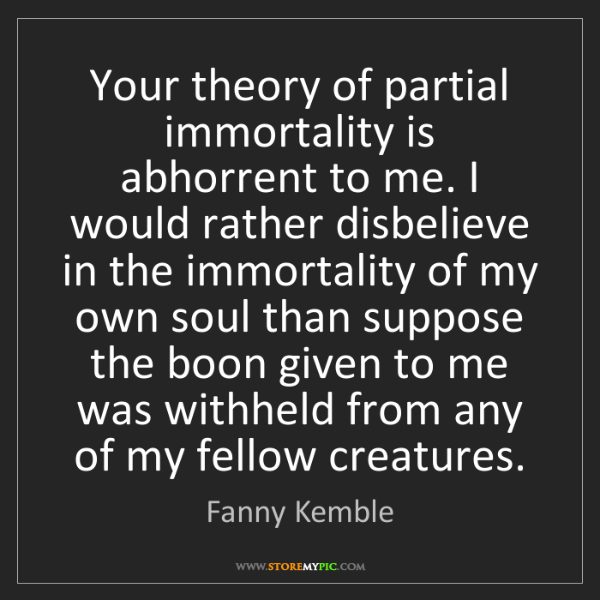 Fanny Kemble: Your theory of partial immortality is abhorrent to me....