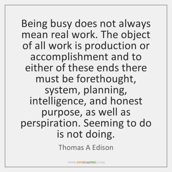 Being busy does not always mean real work. The object of all ...