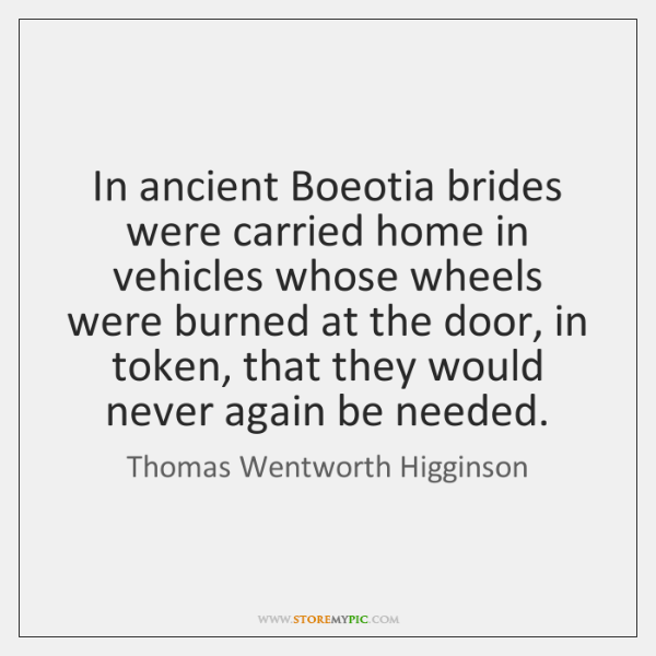In ancient Boeotia brides were carried home in vehicles whose wheels were ...