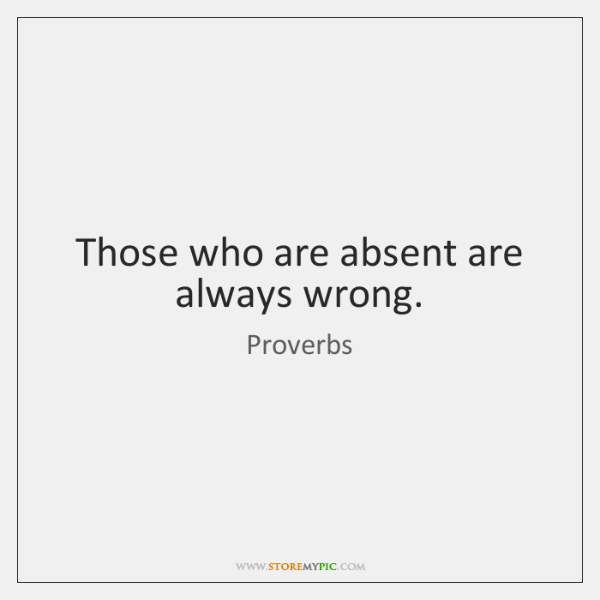 Those who are absent are always wrong.