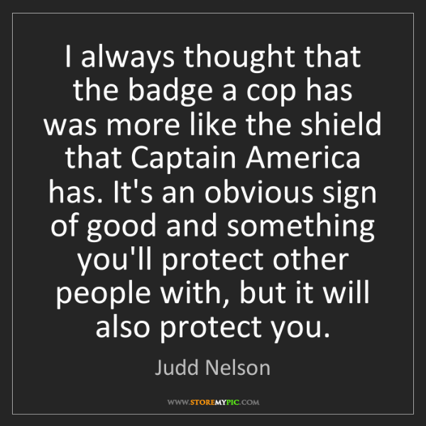 Judd Nelson: I always thought that the badge a cop has was more like...