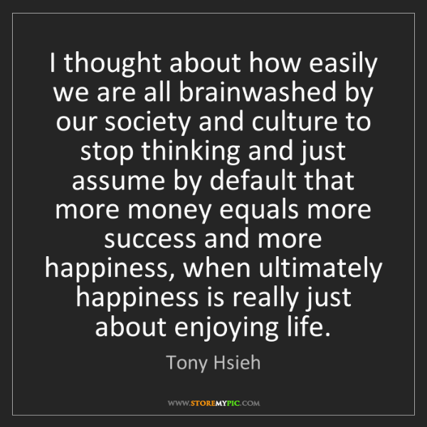 Tony Hsieh: I thought about how easily we are all brainwashed by...