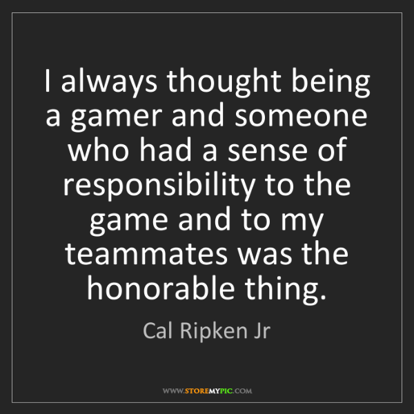 Cal Ripken Jr: I always thought being a gamer and someone who had a...