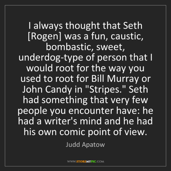 Judd Apatow: I always thought that Seth [Rogen] was a fun, caustic,...