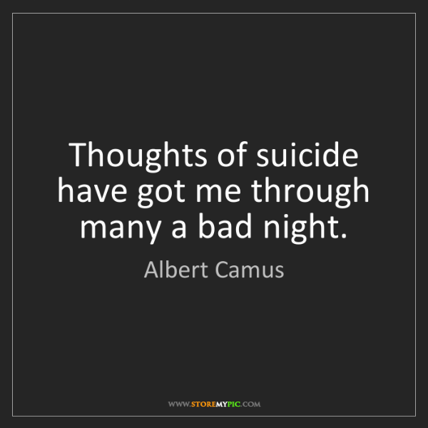 Albert Camus: Thoughts of suicide have got me through many a bad night.
