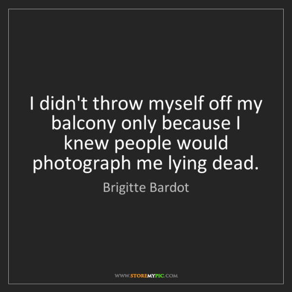 Brigitte Bardot: I didn't throw myself off my balcony only because I knew...