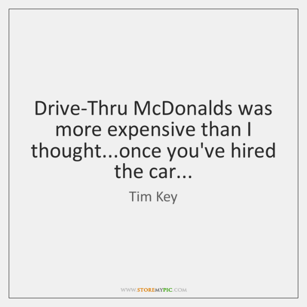 Drive-Thru McDonalds was more expensive than I thought...once you've hired the ...