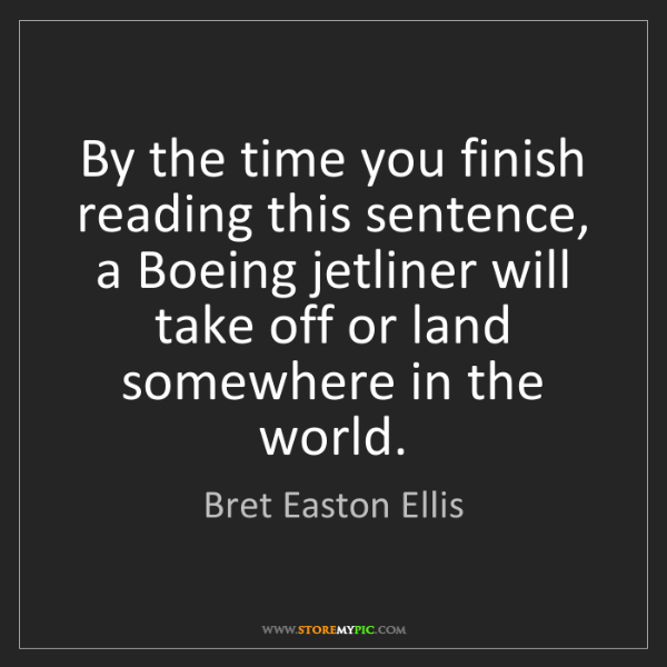 Bret Easton Ellis: By the time you finish reading this sentence, a Boeing...