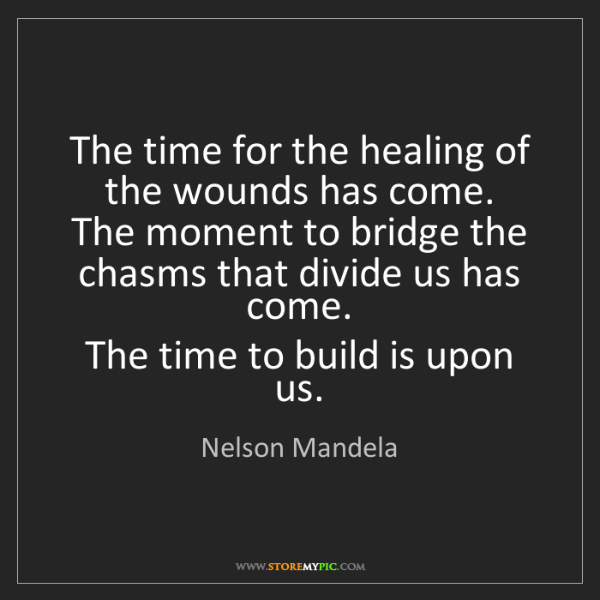 Nelson Mandela: The time for the healing of the wounds has come.   The...