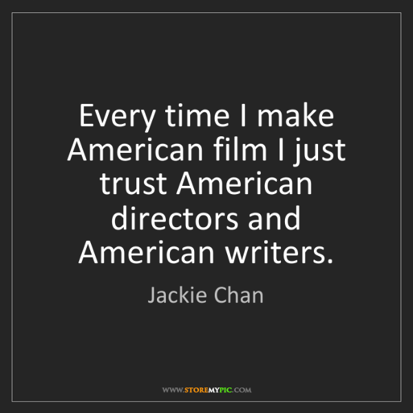 Jackie Chan: Every time I make American film I just trust American...