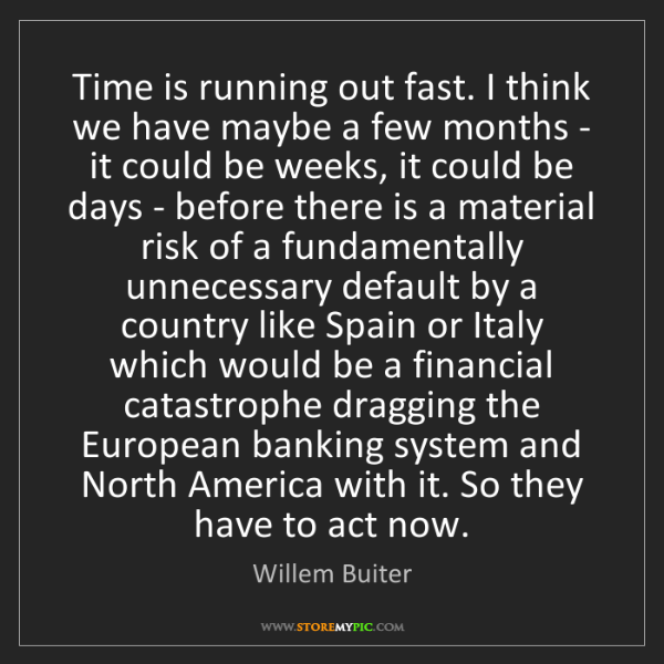 Willem Buiter: Time is running out fast. I think we have maybe a few...
