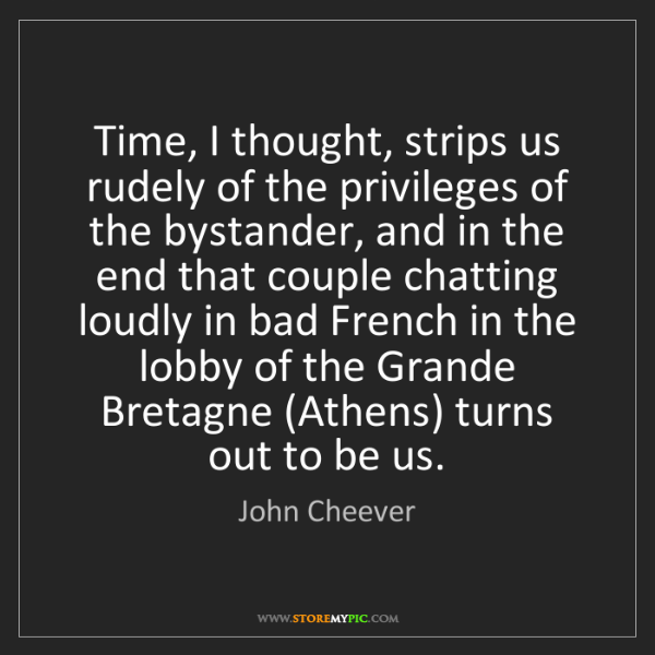 John Cheever: Time, I thought, strips us rudely of the privileges of...