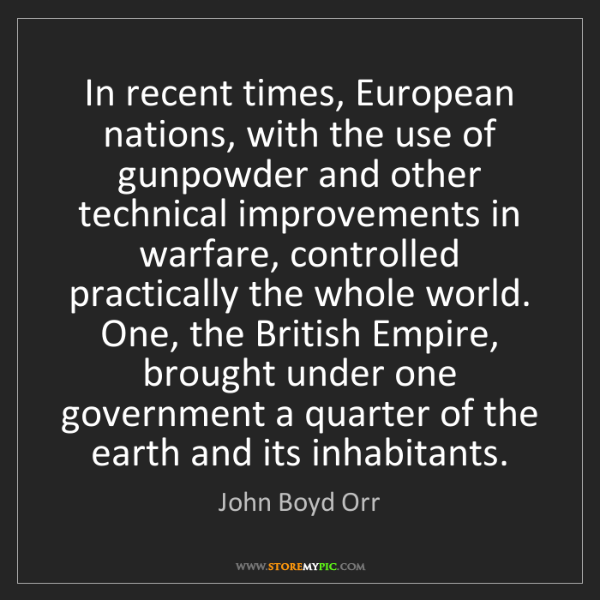 John Boyd Orr: In recent times, European nations, with the use of gunpowder...