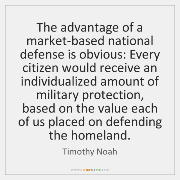 The advantage of a market-based national defense is obvious: Every citizen would ...