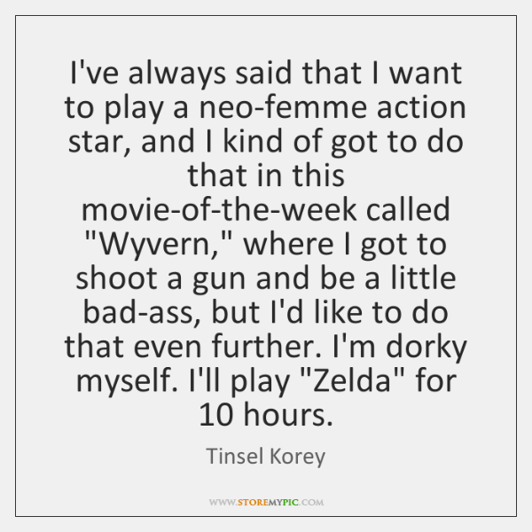 I've always said that I want to play a neo-femme action star, ...