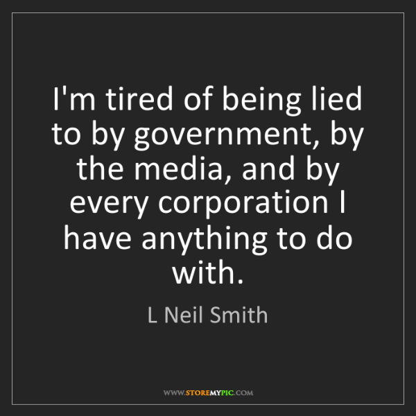 L Neil Smith: I'm tired of being lied to by government, by the media,...
