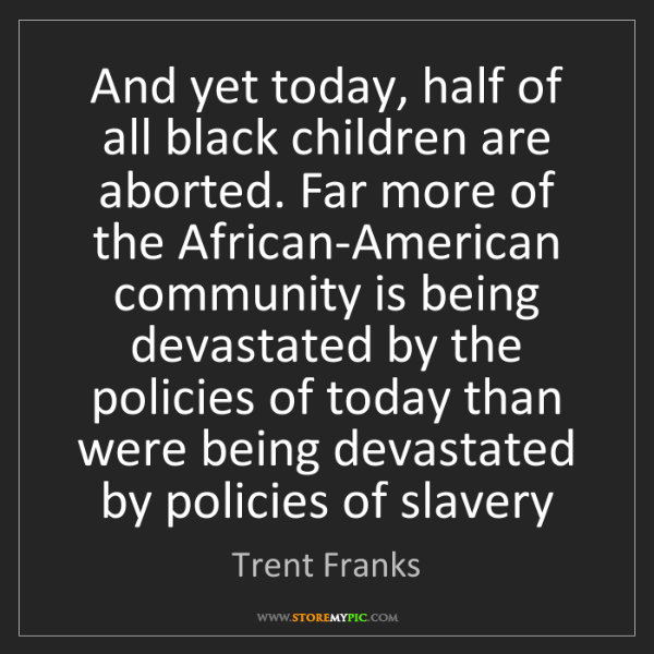 Trent Franks: And yet today, half of all black children are aborted....