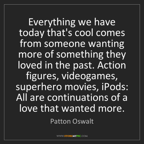 Patton Oswalt: Everything we have today that's cool comes from someone...