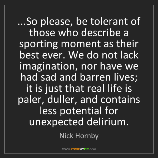 Nick Hornby: ...So please, be tolerant of those who describe a sporting...