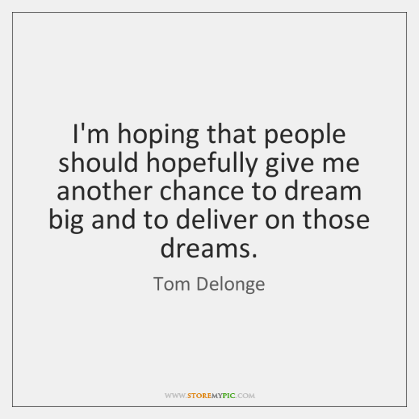 I'm hoping that people should hopefully give me another chance to dream ...