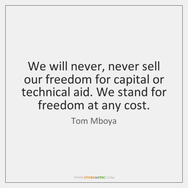 We will never, never sell our freedom for capital or technical aid. ...