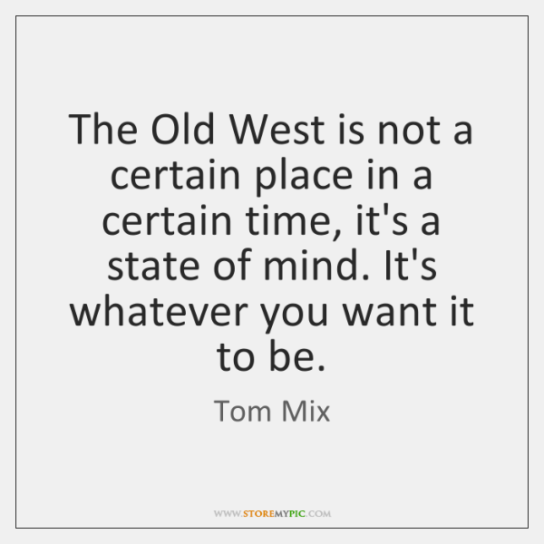 The Old West is not a certain place in a certain time, ...