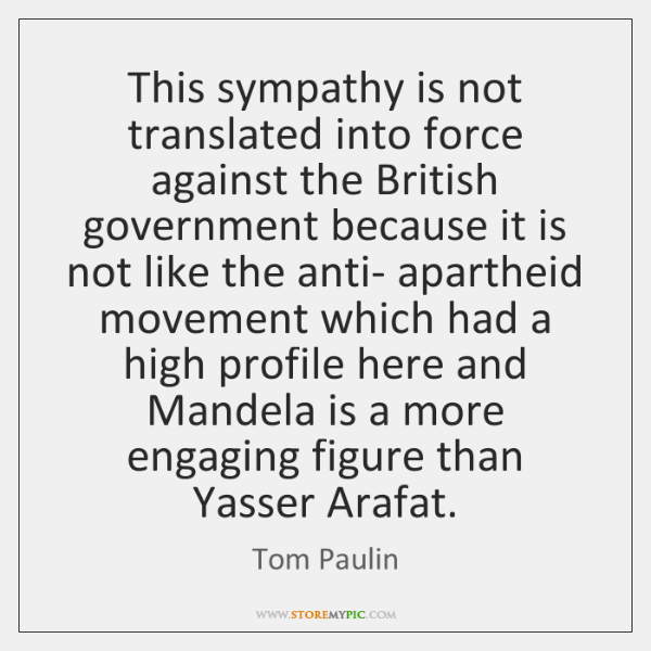 This sympathy is not translated into force against the British government because ...