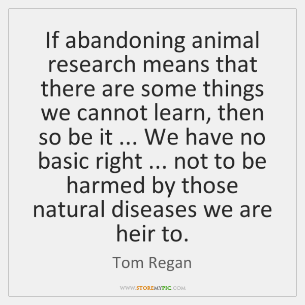 If abandoning animal research means that there are some things we cannot ...
