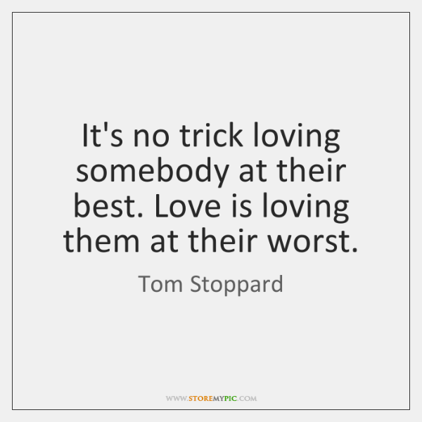 It's no trick loving somebody at their best. Love is loving them ...
