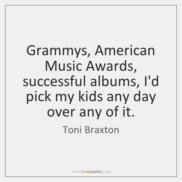 Grammys, American Music Awards, successful albums, I'd pick my kids any day ...